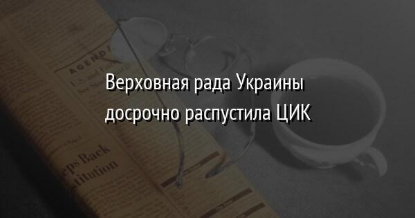 Верховная рада Украины досрочно распустила ЦИК
