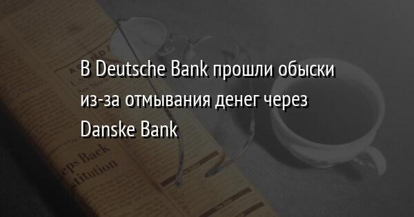 В Deutsche Bank прошли обыски из-за отмывания денег через Danske Bank