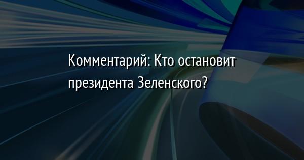 Комментарий: Кто остановит президента Зеленского?