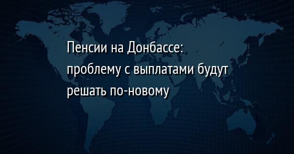 Пенсии на Донбассе: проблему с выплатами будут решать по-новому