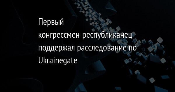 Первый конгрессмен-республиканец поддержал расследование по Ukrainegate