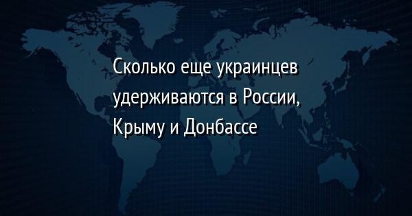 Сколько еще украинцев удерживаются в России, Крыму и Донбассе