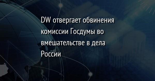 DW отвергает обвинения комиссии Госдумы во вмешательстве в дела России