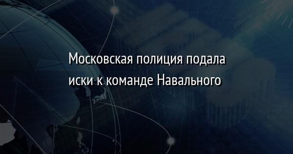 Московская полиция подала иски к команде Навального