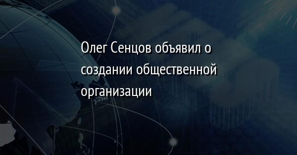Олег Сенцов объявил о создании общественной организации