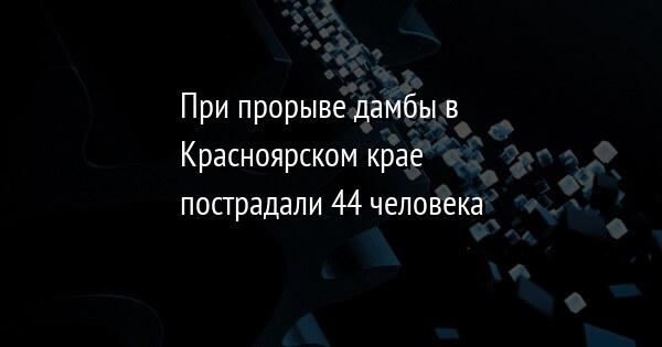 При прорыве дамбы в Красноярском крае пострадали 44 человека