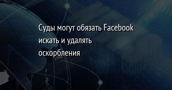 Суды могут обязать Facebook искать и удалять оскорбления