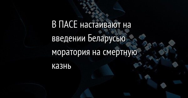 В ПАСЕ настаивают на введении Беларусью моратория на смертную казнь