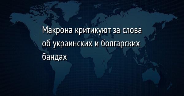 Макрона критикуют за слова об украинских и болгарских бандах