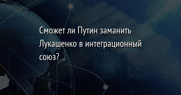 Сможет ли Путин заманить Лукашенко в интеграционный союз?