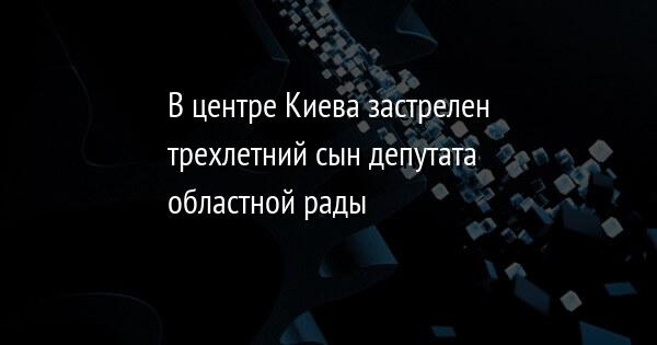 В центре Киева застрелен трехлетний сын депутата областной рады