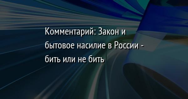 Комментарий: Закон и бытовое насилие в России - бить или не бить