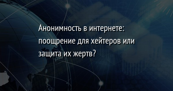 Анонимность в интернете: поощрение для хейтеров или защита их жертв?