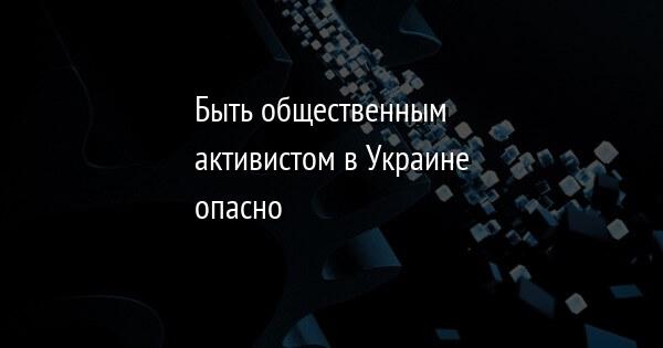 Быть общественным активистом в Украине опасно