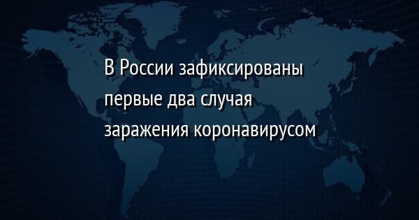 В России зафиксированы первые два случая заражения коронавирусом
