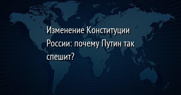 Изменение Конституции России: почему Путин так спешит?
