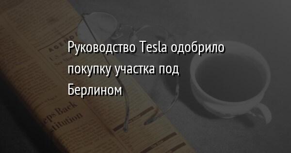 Руководство Tesla одобрило покупку участка под Берлином