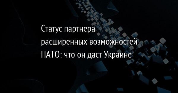Статус партнера расширенных возможностей НАТО: что он даст Украине