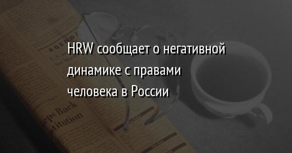 HRW сообщает о негативной динамике с правами человека в России