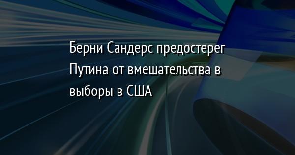 Берни Сандерс предостерег Путина от вмешательства в выборы в США