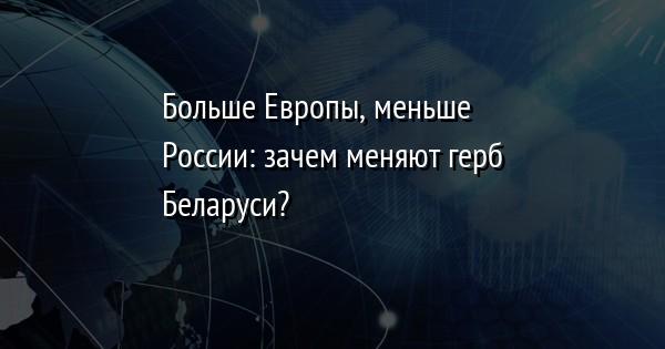 Больше Европы, меньше России: зачем меняют герб Беларуси?