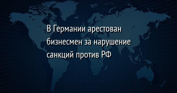 В Германии арестован бизнесмен за нарушение санкций против РФ