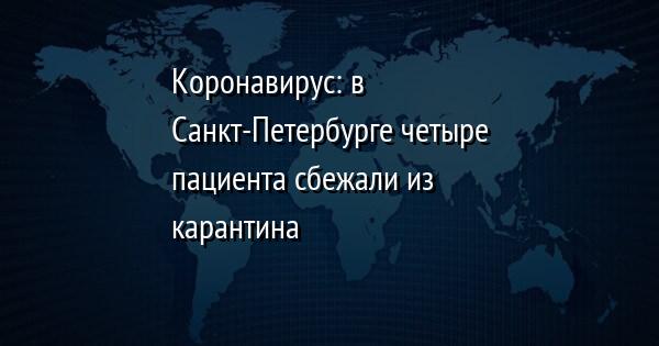 Коронавирус: в Санкт-Петербурге четыре пациента сбежали из карантина