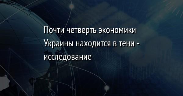 Почти четверть экономики Украины находится в тени - исследование