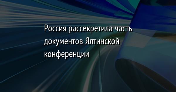Россия рассекретила часть документов Ялтинской конференции