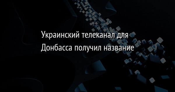 Украинский телеканал для Донбасса получил название