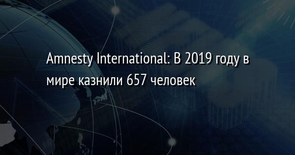 Amnesty International: В 2019 году в мире казнили 657 человек