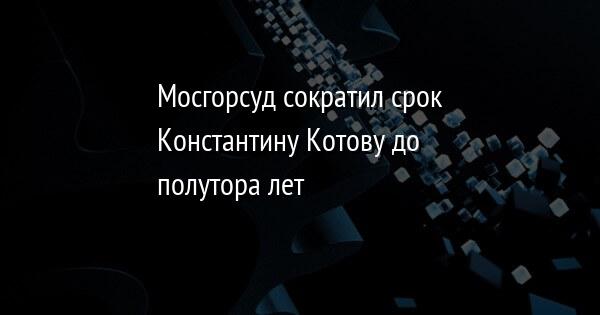 Мосгорсуд сократил срок Константину Котову до полутора лет