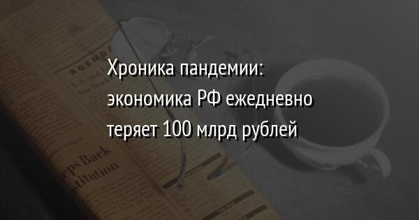 Хроника пандемии: экономика РФ ежедневно теряет 100 млрд рублей