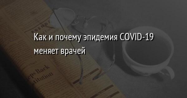 Как и почему эпидемия COVID-19 меняет врачей