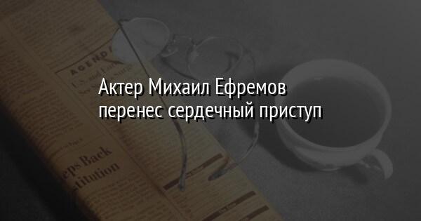 Актер Михаил Ефремов перенес сердечный приступ