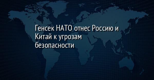 Генсек НАТО отнес Россию и Китай к угрозам безопасности