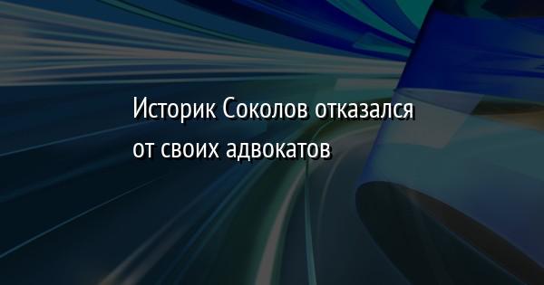 Историк Соколов отказался от своих адвокатов