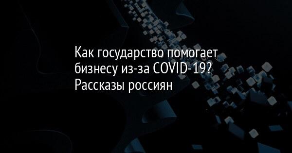 Как государство помогает бизнесу из-за COVID-19? Рассказы россиян
