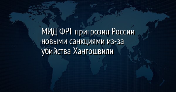 МИД ФРГ пригрозил России новыми санкциями из-за убийства Хангошвили