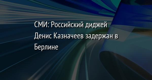 СМИ: Российский диджей Денис Казначеев задержан в Берлине