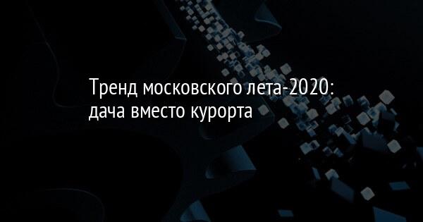 Тренд московского лета-2020: дача вместо курорта