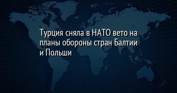 Турция сняла в НАТО вето на планы обороны стран Балтии и Польши