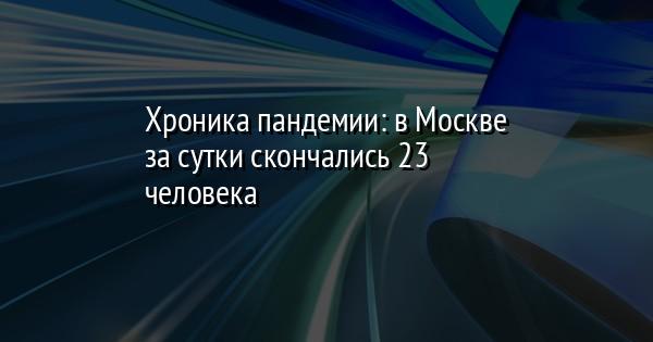 Хроника пандемии: в Москве за сутки скончались 23 человека