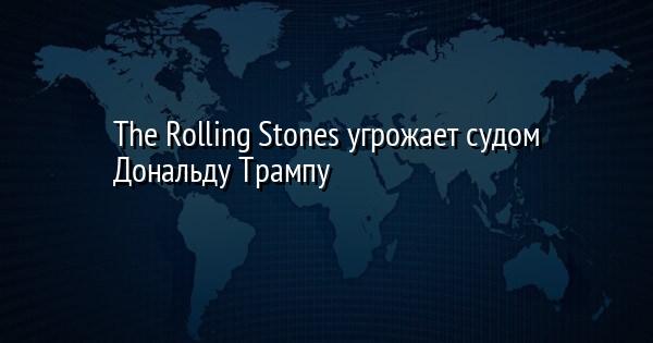 The Rolling Stones угрожает судом Дональду Трампу