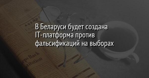 В Беларуси будет создана IT-платформа против фальсификаций на выборах