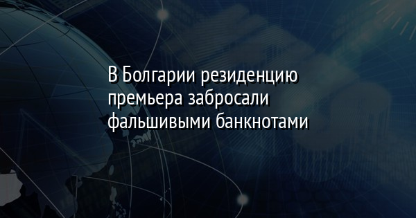 В Болгарии резиденцию премьера забросали фальшивыми банкнотами