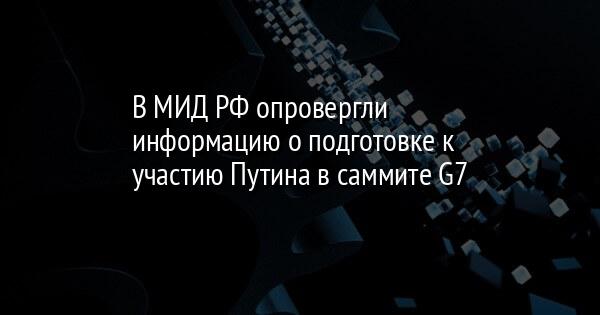 В МИД РФ опровергли информацию о подготовке к участию Путина в саммите G7