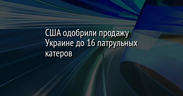 США одобрили продажу Украине до 16 патрульных катеров