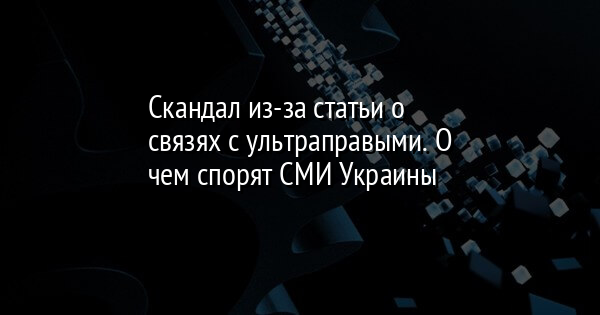 Скандал из-за статьи о связях с ультраправыми. О чем спорят СМИ Украины