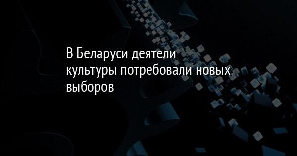 В Беларуси деятели культуры потребовали новых выборов